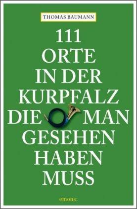 111 Orte in der Kurpfalz, die man gesehen haben muss