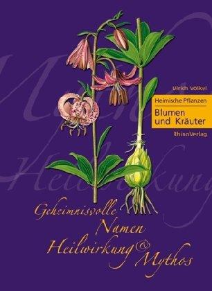 Heimische Pflanzen - Geheimnisvolle Namen, Heilwirkung und Mythos