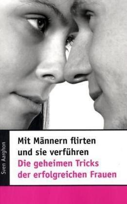 Mit Männern flirten und sie verführen. Die geheimen Tricks der erfolgreichen Frauen